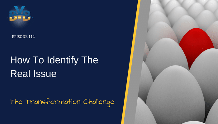 Ep. 112 – How To Identify The Real Issue – The Transformation Challenge