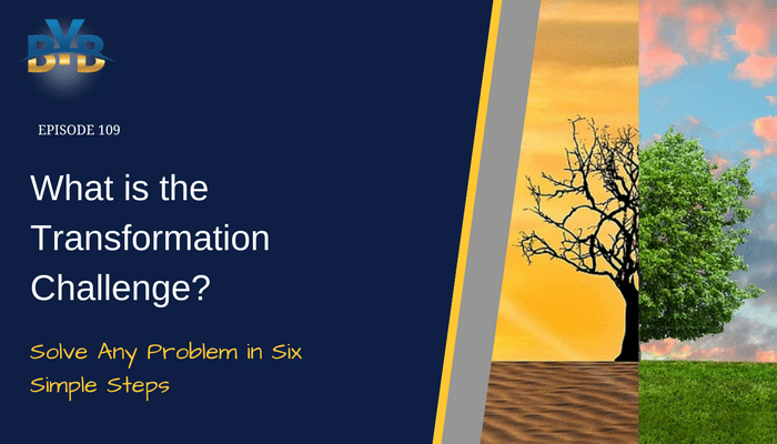 Ep 109 – What is The Transformation Challenge? – Solve Any Problem in Six Simple Steps