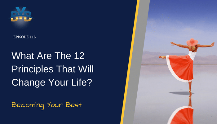 Ep. 116 – What Are The 12 Principles That Will Change Your Life?