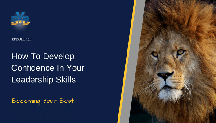 Ep. 117 – How To Develop Confidence In Your Leadership Skills