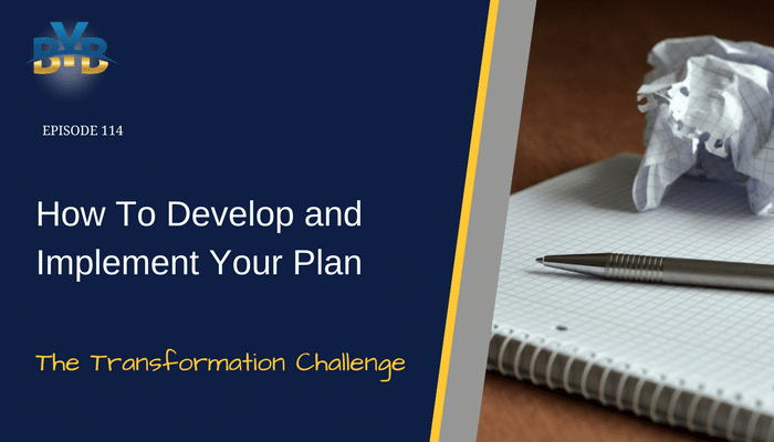 Ep. 114 – How To Develop and Implement Your Plan – The Transformation Challenge