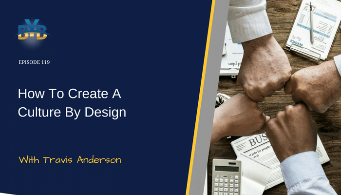 Ep. 119 – How To Create A Culture By Design With Travis Anderson