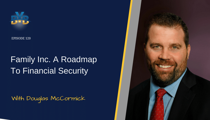 Ep. 120 – Family Inc. A Roadmap To Financial Security With Doug McCormick