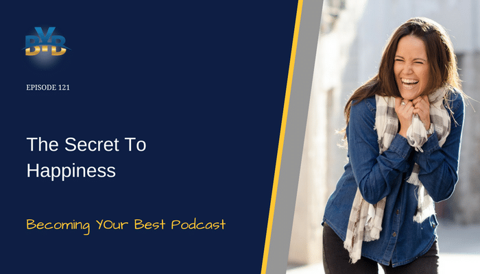 Ep. 121 – The Secret To Happiness