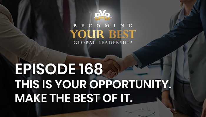 Episode 168 – This is YOUR opportunity. Make the BEST of it.