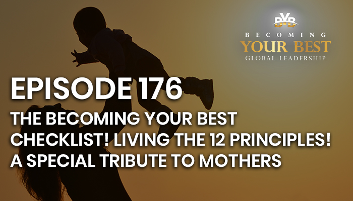 Episode 176 – The Becoming Your Best Checklist!  Living the 12 Principles! PLUS:  A Special Tribute to Mothers