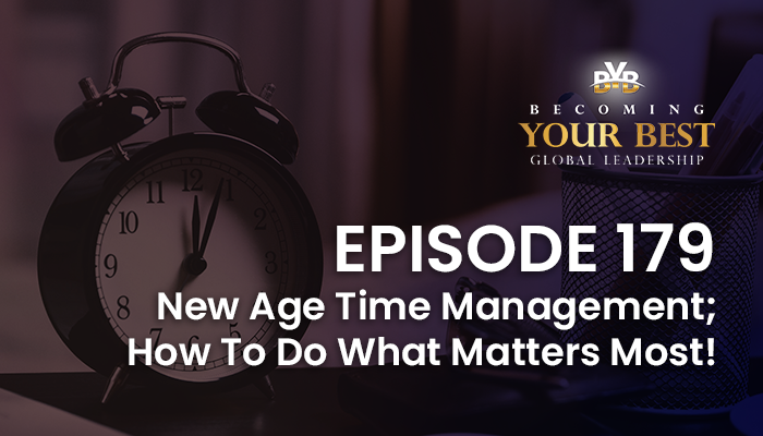 Episode 179 – New Age Time Management; How To Do What Matters Most!
