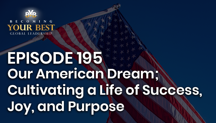 Episode 195 – Our American Dream; Cultivating a Life of Success, Joy, and Purpose
