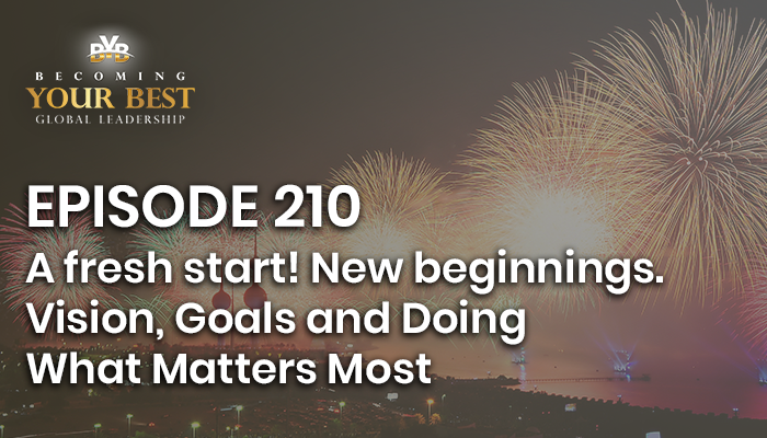 Episode – 210 – A Fresh Start! New Beginnings. Vision, Goals and Doing What Matters Most
