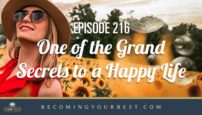 Episode 216 – One of the Grand Secrets to a Happy Life!