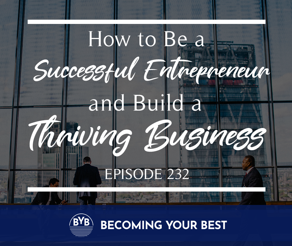 Episode 232- How To Be A Successful Entrepreneur and Build  Thriving Business