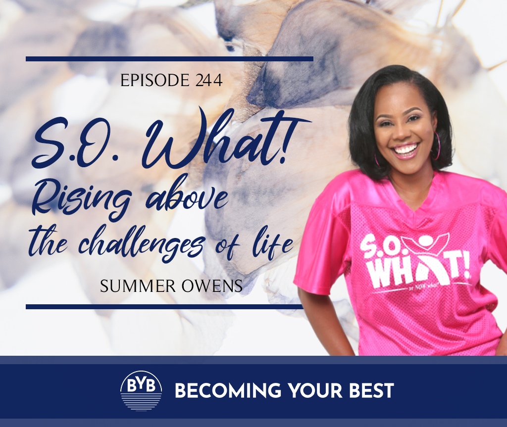 Episode 244 – S.O. What! Rising above the challenges of life with Summer Owens