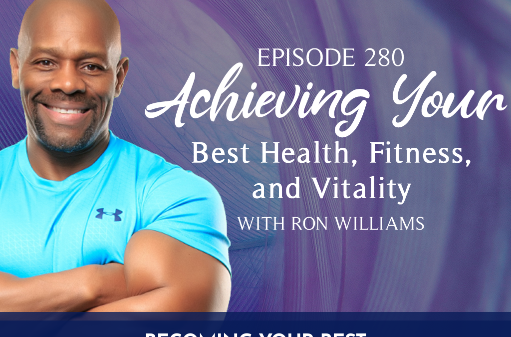 Episode 280: Achieving Your Best Health, Fitness, and Vitality with Ron Williams