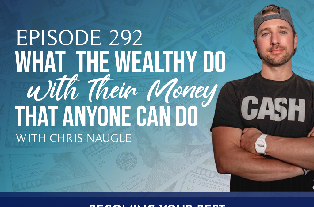 Episode 292: What the Wealthy Do with Their Money that Anyone Can Do with Chris Naugle